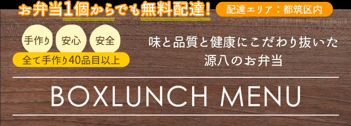 味と品質と健康にこだわり抜いた源八のお弁当 - BOXLUNCH MENU